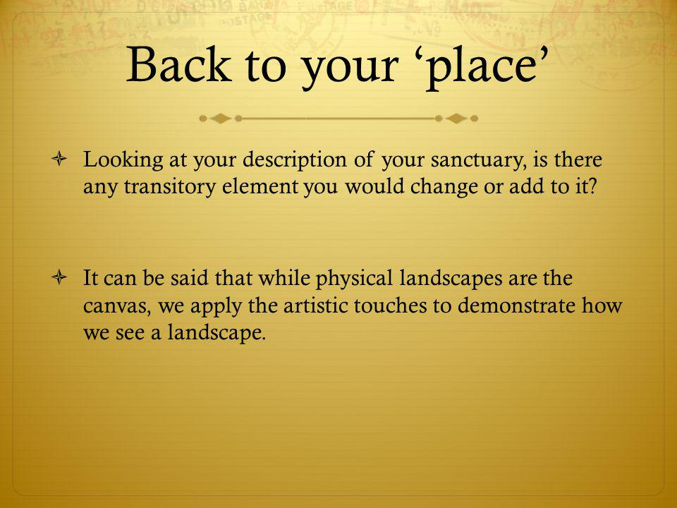 Back to your 'place'  Looking at your description of your sanctuary, is there any transitory element you would change or add to it?  It can be said