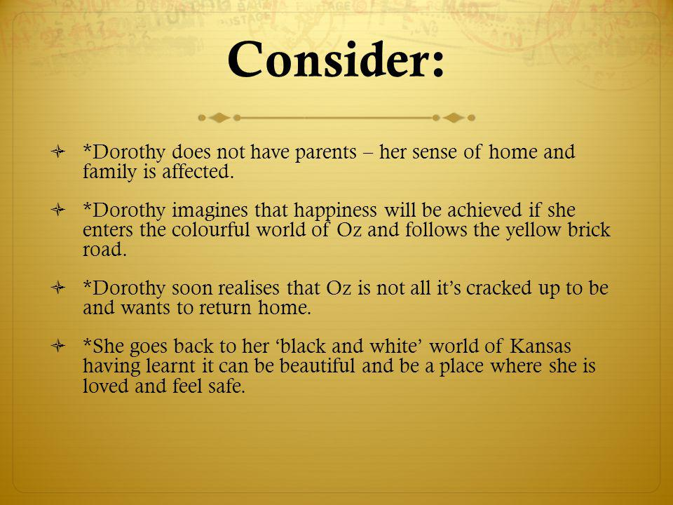 Consider:  *Dorothy does not have parents – her sense of home and family is affected.