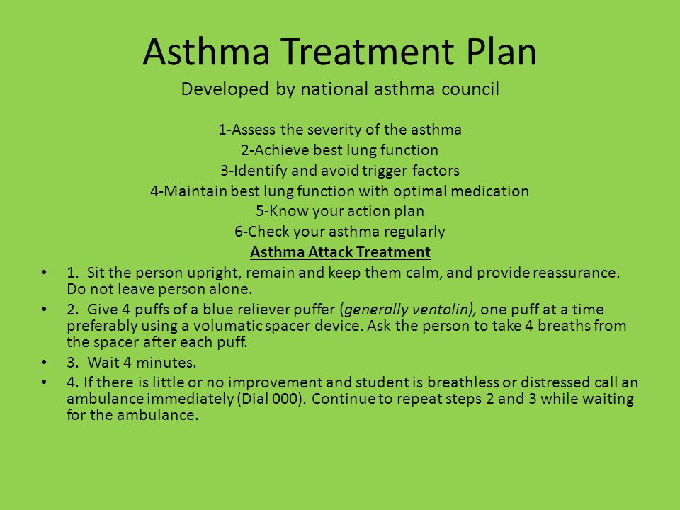 Asthma Treatment Plan Developed by national asthma council 1-Assess the severity of the asthma 2-Achieve best lung function 3-Identify and avoid trigger factors 4-Maintain best lung function with optimal medication 5-Know your action plan 6-Check your asthma regularly Asthma Attack Treatment 1.
