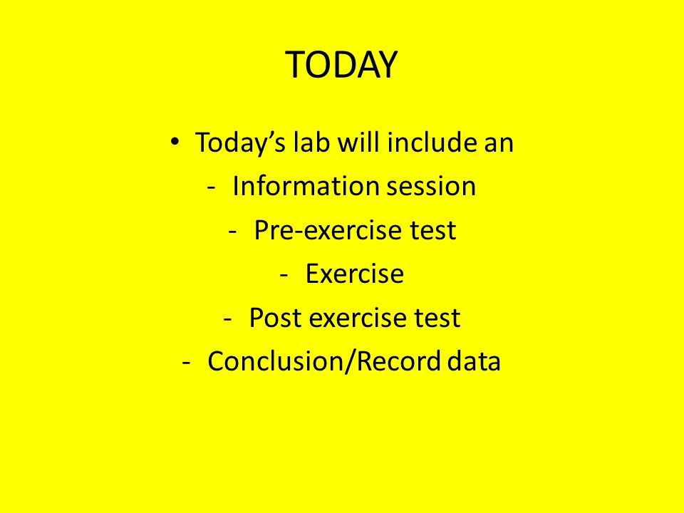 TODAY Today's lab will include an -Information session -Pre-exercise test -Exercise -Post exercise test -Conclusion/Record data