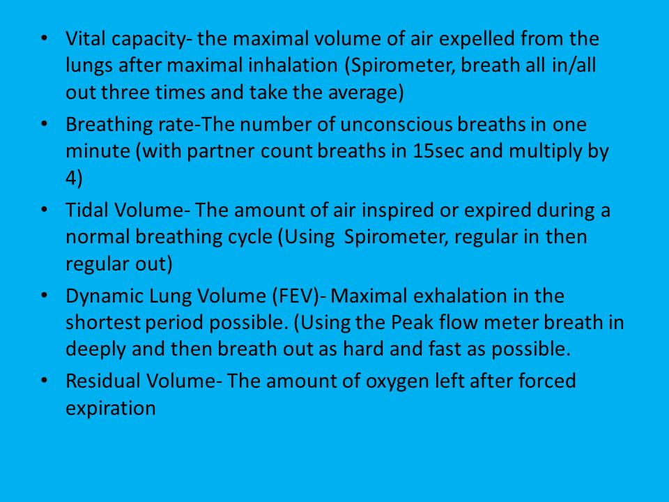 Vital capacity- the maximal volume of air expelled from the lungs after maximal inhalation (Spirometer, breath all in/all out three times and take the average) Breathing rate-The number of unconscious breaths in one minute (with partner count breaths in 15sec and multiply by 4) Tidal Volume- The amount of air inspired or expired during a normal breathing cycle (Using Spirometer, regular in then regular out) Dynamic Lung Volume (FEV)- Maximal exhalation in the shortest period possible.