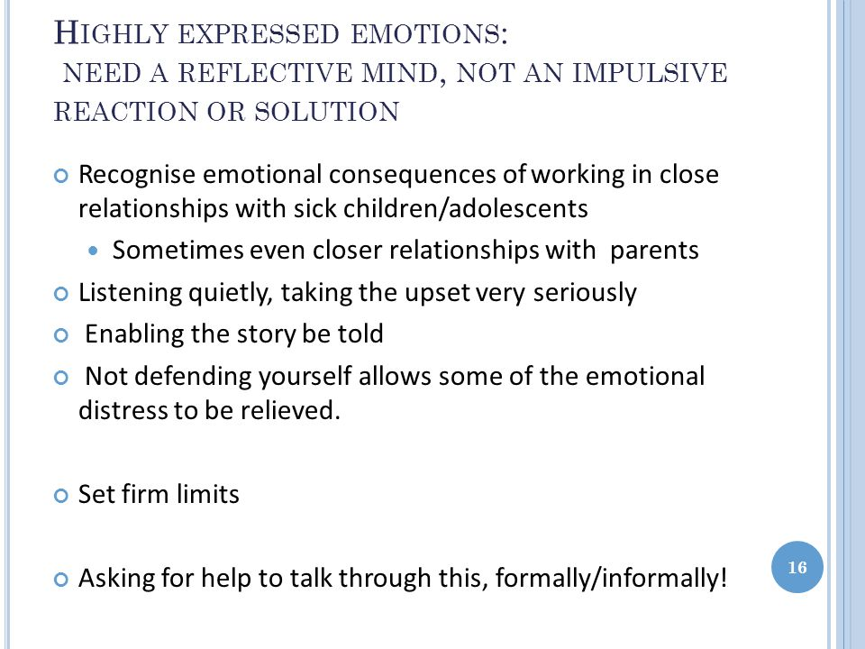 H IGHLY EXPRESSED EMOTIONS : NEED A REFLECTIVE MIND, NOT AN IMPULSIVE REACTION OR SOLUTION Recognise emotional consequences of working in close relationships with sick children/adolescents Sometimes even closer relationships with parents Listening quietly, taking the upset very seriously Enabling the story be told Not defending yourself allows some of the emotional distress to be relieved.