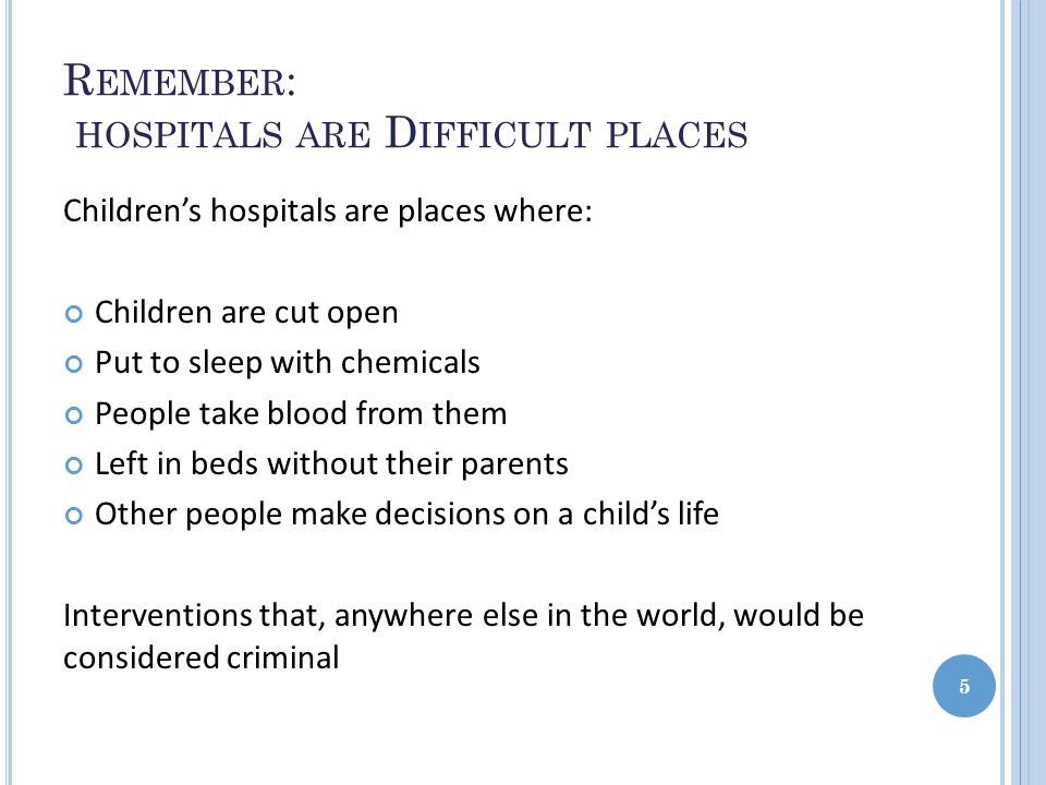 R EMEMBER : HOSPITALS ARE D IFFICULT PLACES Children's hospitals are places where: Children are cut open Put to sleep with chemicals People take blood from them Left in beds without their parents Other people make decisions on a child's life Interventions that, anywhere else in the world, would be considered criminal 5
