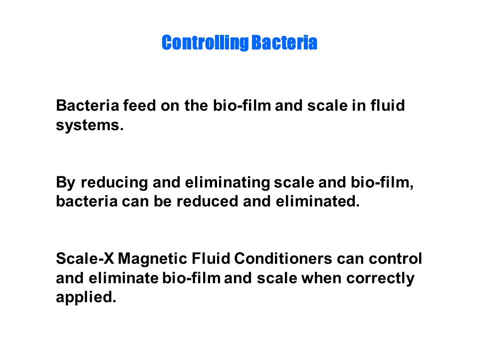 Controlling Bacteria Bacteria feed on the bio-film and scale in fluid systems. By reducing and eliminating scale and bio-film, bacteria can be reduced
