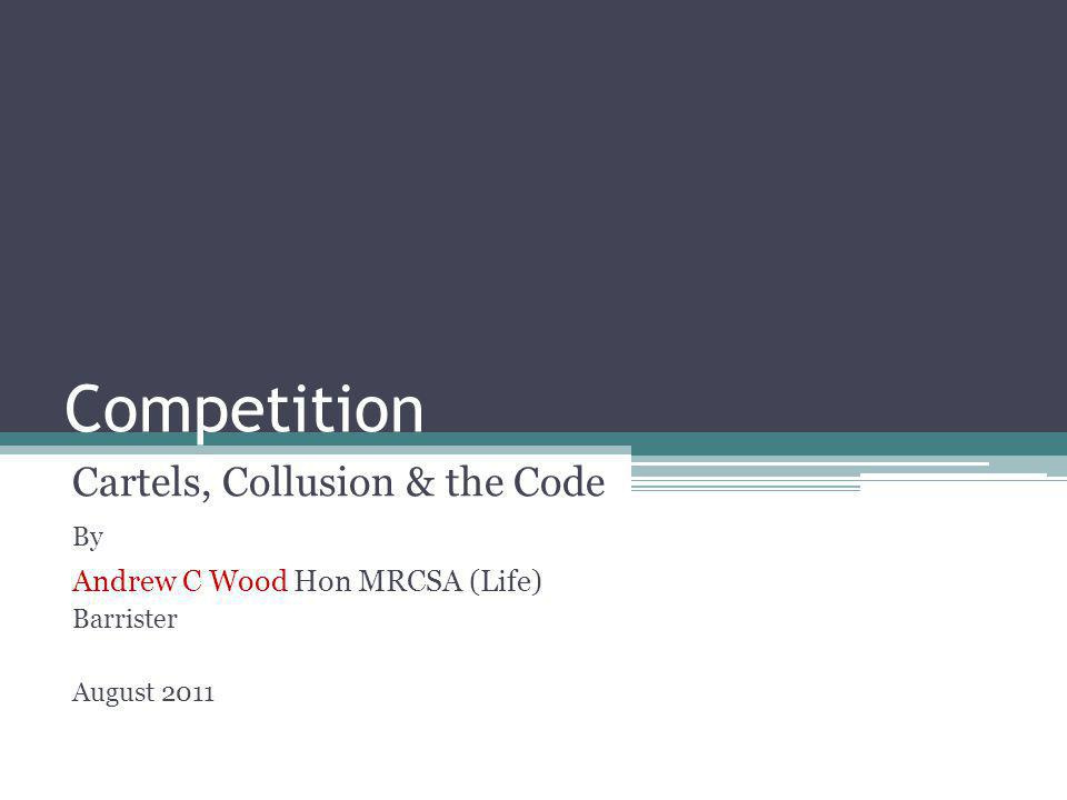 Competition Cartels, Collusion & the Code By Andrew C Wood Hon MRCSA (Life) Barrister August 2011