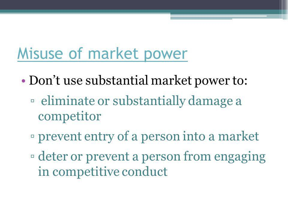 Misuse of market power Don't use substantial market power to: ▫ eliminate or substantially damage a competitor ▫prevent entry of a person into a marke