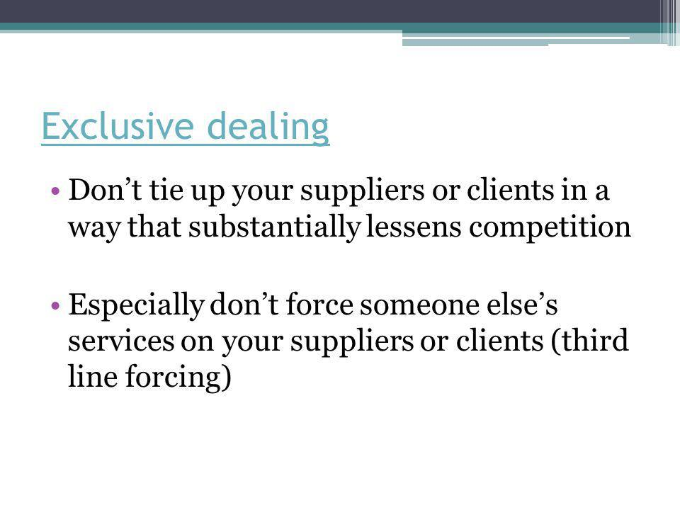 Exclusive dealing Don't tie up your suppliers or clients in a way that substantially lessens competition Especially don't force someone else's services on your suppliers or clients (third line forcing)