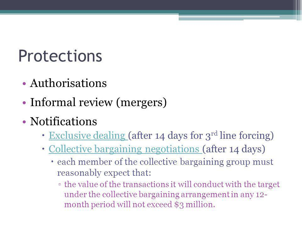 Protections Authorisations Informal review (mergers) Notifications  Exclusive dealing (after 14 days for 3 rd line forcing) Exclusive dealing  Collective bargaining negotiations (after 14 days) Collective bargaining negotiations  each member of the collective bargaining group must reasonably expect that: ▫the value of the transactions it will conduct with the target under the collective bargaining arrangement in any 12- month period will not exceed $3 million.