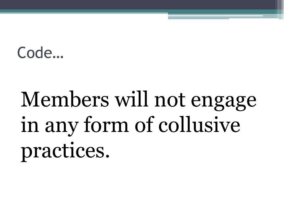 Code… Members will not engage in any form of collusive practices.