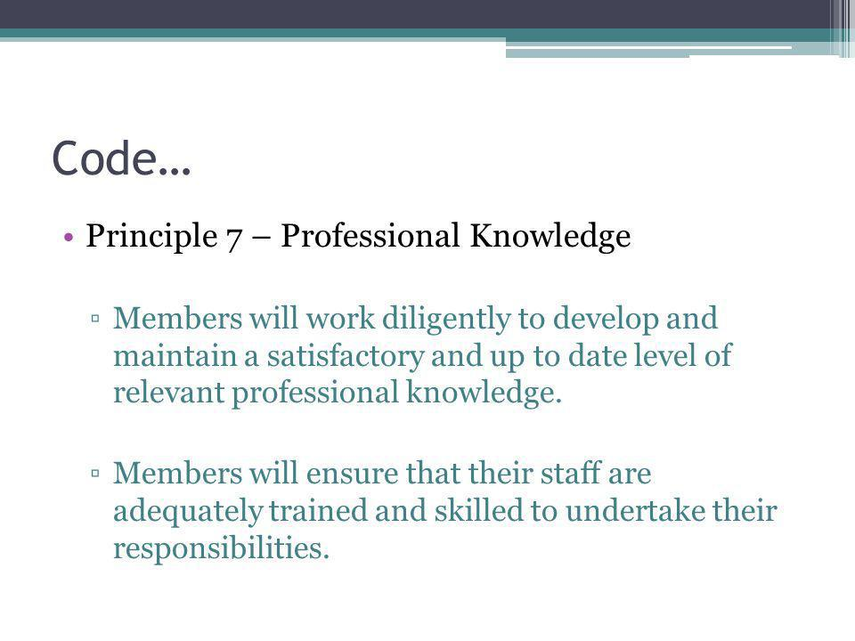Code… Principle 7 – Professional Knowledge ▫Members will work diligently to develop and maintain a satisfactory and up to date level of relevant professional knowledge.