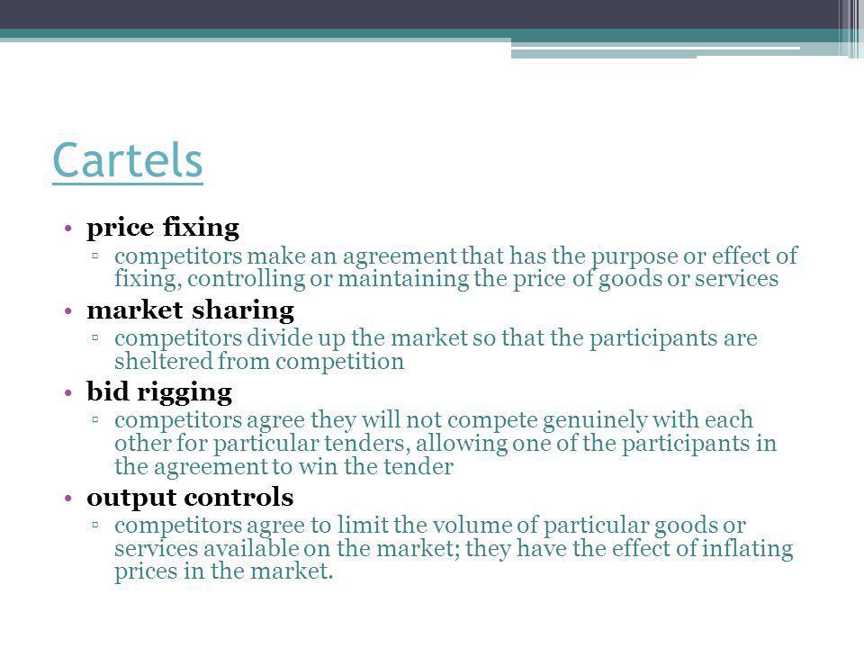 Cartels price fixing ▫competitors make an agreement that has the purpose or effect of fixing, controlling or maintaining the price of goods or service