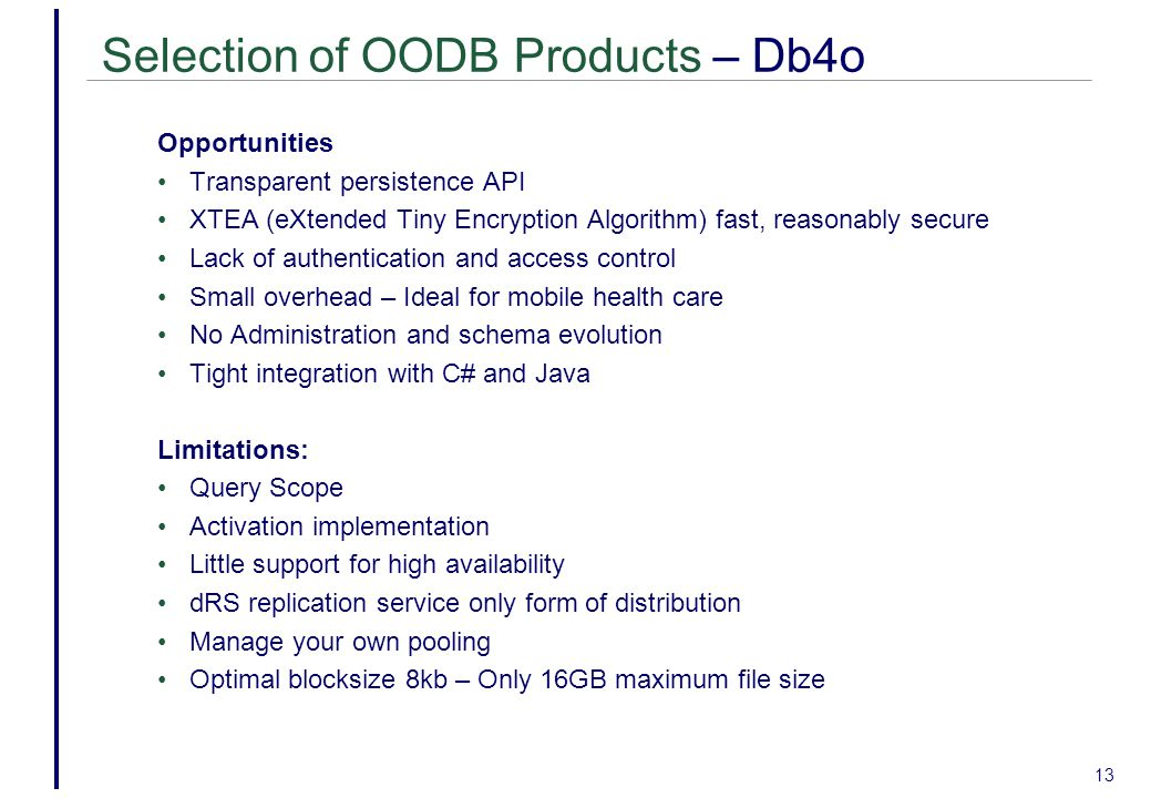 13 Selection of OODB Products – Db4o Opportunities Transparent persistence API XTEA (eXtended Tiny Encryption Algorithm) fast, reasonably secure Lack of authentication and access control Small overhead – Ideal for mobile health care No Administration and schema evolution Tight integration with C# and Java Limitations: Query Scope Activation implementation Little support for high availability dRS replication service only form of distribution Manage your own pooling Optimal blocksize 8kb – Only 16GB maximum file size