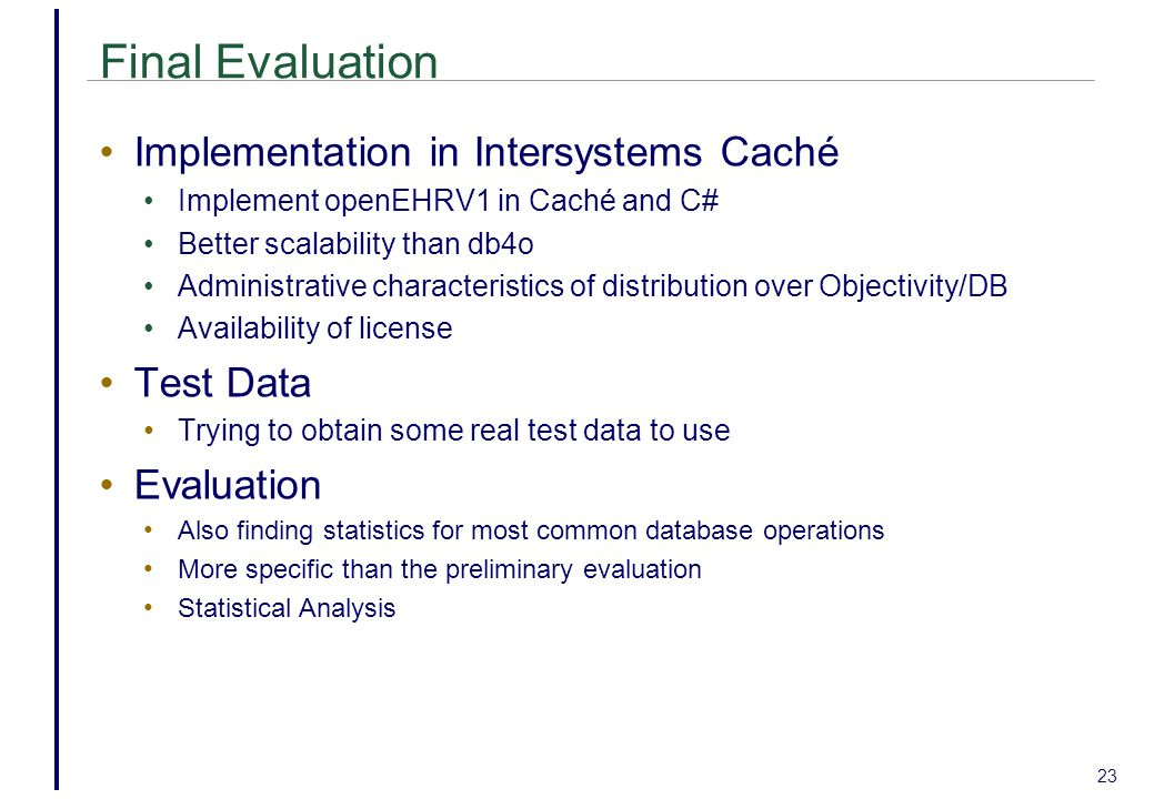 Final Evaluation Implementation in Intersystems Caché Implement openEHRV1 in Caché and C# Better scalability than db4o Administrative characteristics of distribution over Objectivity/DB Availability of license Test Data Trying to obtain some real test data to use Evaluation Also finding statistics for most common database operations More specific than the preliminary evaluation Statistical Analysis 23