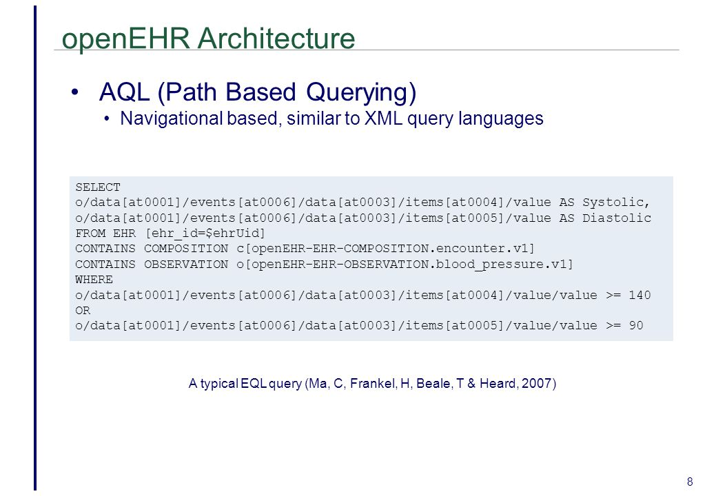 openEHR Architecture 8 AQL (Path Based Querying) Navigational based, similar to XML query languages SELECT o/data[at0001]/events[at0006]/data[at0003]/items[at0004]/value AS Systolic, o/data[at0001]/events[at0006]/data[at0003]/items[at0005]/value AS Diastolic FROM EHR [ehr_id=$ehrUid] CONTAINS COMPOSITION c[openEHR-EHR-COMPOSITION.encounter.v1] CONTAINS OBSERVATION o[openEHR-EHR-OBSERVATION.blood_pressure.v1] WHERE o/data[at0001]/events[at0006]/data[at0003]/items[at0004]/value/value >= 140 OR o/data[at0001]/events[at0006]/data[at0003]/items[at0005]/value/value >= 90 A typical EQL query (Ma, C, Frankel, H, Beale, T & Heard, 2007)