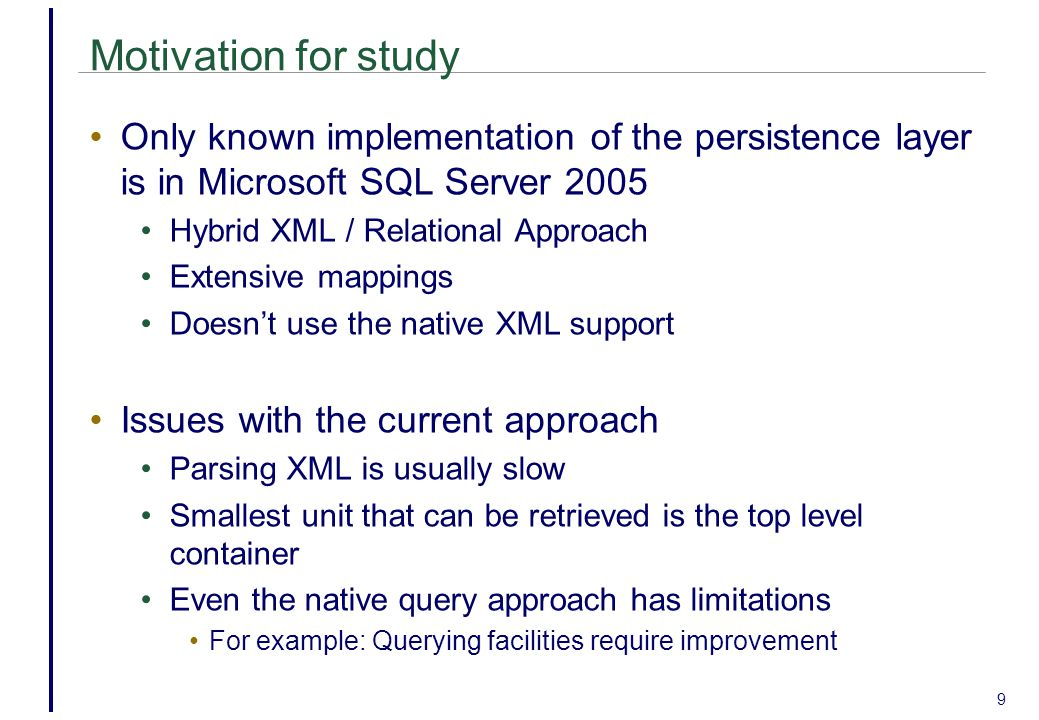 Motivation for study Only known implementation of the persistence layer is in Microsoft SQL Server 2005 Hybrid XML / Relational Approach Extensive mappings Doesn't use the native XML support Issues with the current approach Parsing XML is usually slow Smallest unit that can be retrieved is the top level container Even the native query approach has limitations For example: Querying facilities require improvement 9