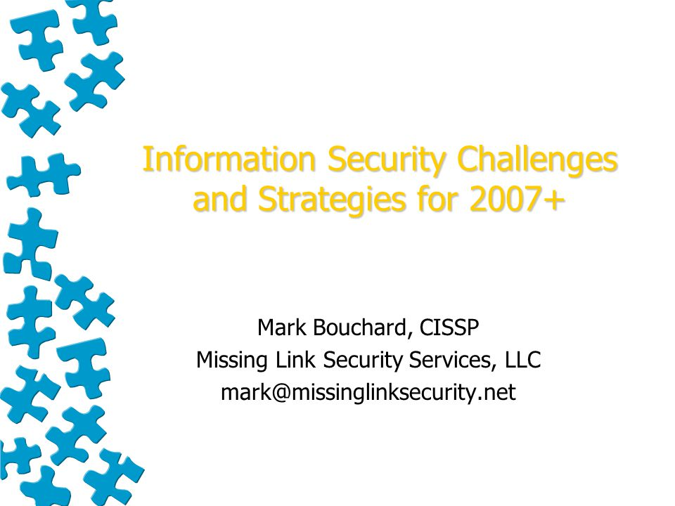 Information Security Challenges and Strategies for 2007+ Mark Bouchard, CISSP Missing Link Security Services, LLC mark@missinglinksecurity.net