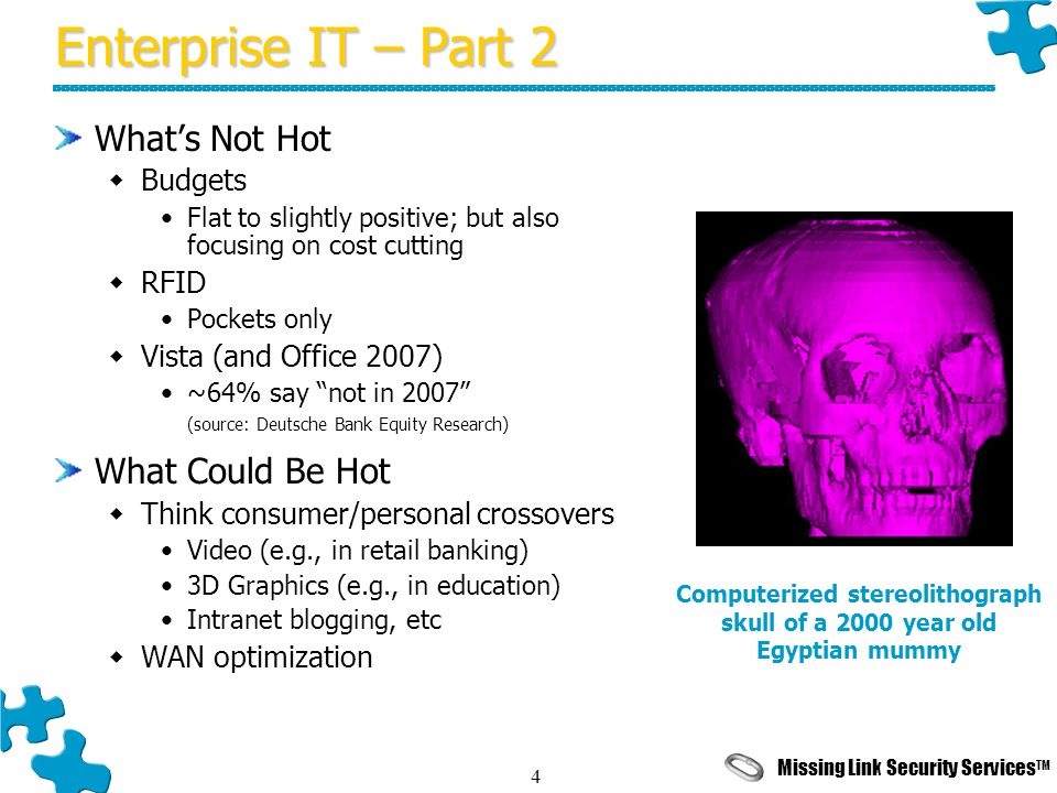 Missing Link Security Services TM 4 Enterprise IT – Part 2 What's Not Hot  Budgets Flat to slightly positive; but also focusing on cost cutting  RFID Pockets only  Vista (and Office 2007) ~64% say not in 2007 (source: Deutsche Bank Equity Research) What Could Be Hot  Think consumer/personal crossovers Video (e.g., in retail banking) 3D Graphics (e.g., in education) Intranet blogging, etc  WAN optimization Computerized stereolithograph skull of a 2000 year old Egyptian mummy