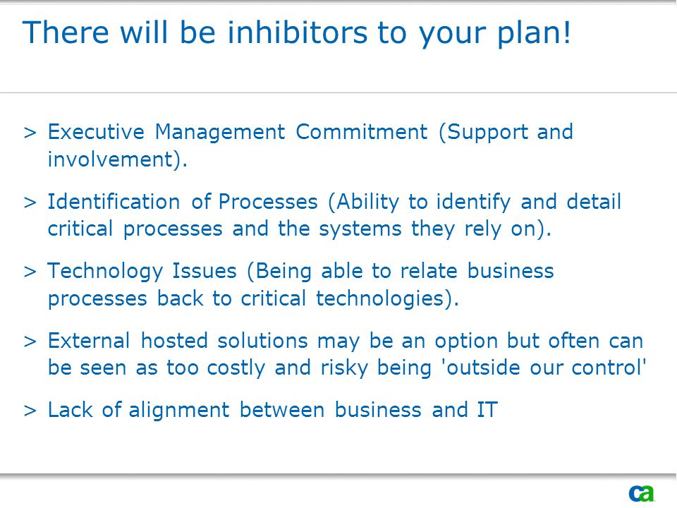 There will be inhibitors to your plan! >Executive Management Commitment (Support and involvement). >Identification of Processes (Ability to identify a