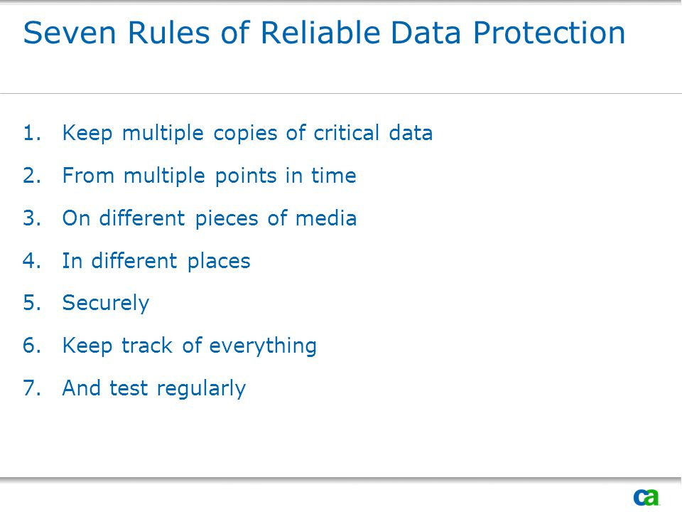 Seven Rules of Reliable Data Protection 1.Keep multiple copies of critical data 2.From multiple points in time 3.On different pieces of media 4.In dif
