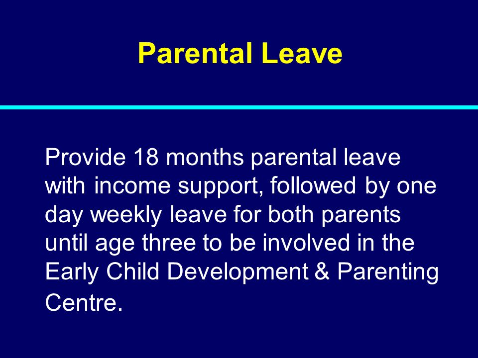 07-080 07-129 Parental Leave Provide 18 months parental leave with income support, followed by one day weekly leave for both parents until age three t