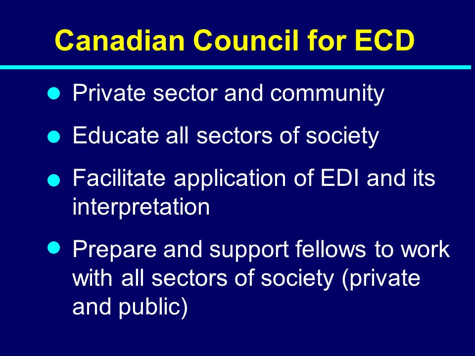 Canadian Council for ECD Private sector and community Educate all sectors of society Facilitate application of EDI and its interpretation Prepare and