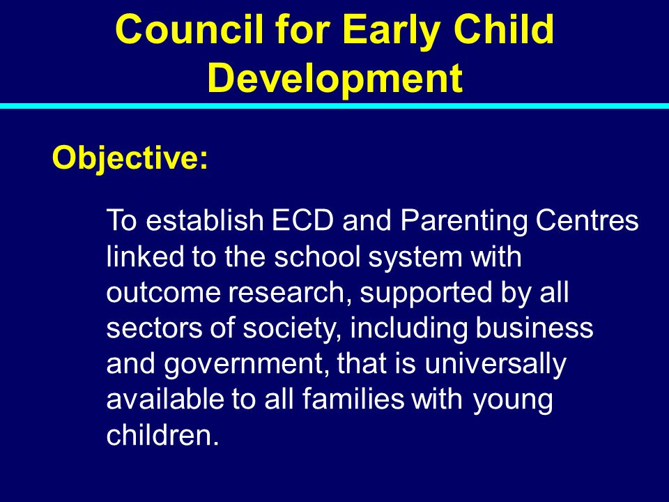Council for Early Child Development Objective: To establish ECD and Parenting Centres linked to the school system with outcome research, supported by