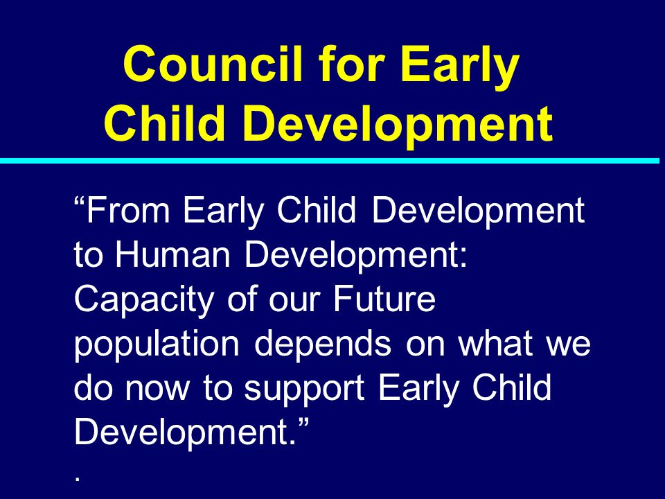 "07-098 Council for Early Child Development ""From Early Child Development to Human Development: Capacity of our Future population depends on what we do"