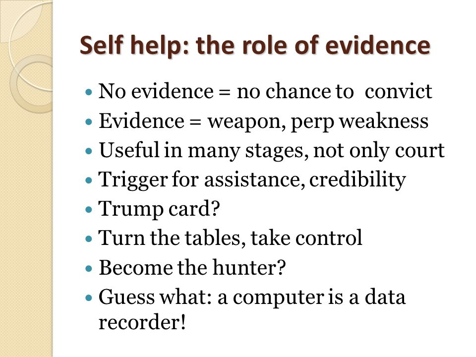 Self help: the role of evidence No evidence = no chance to convict Evidence = weapon, perp weakness Useful in many stages, not only court Trigger for assistance, credibility Trump card.