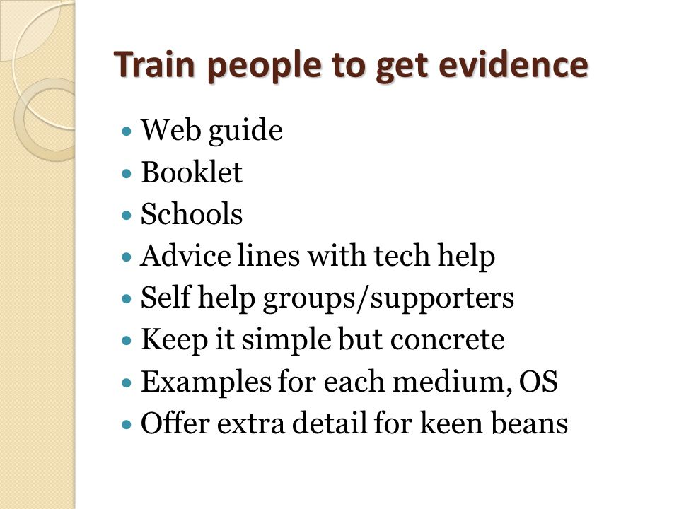 Train people to get evidence Web guide Booklet Schools Advice lines with tech help Self help groups/supporters Keep it simple but concrete Examples for each medium, OS Offer extra detail for keen beans