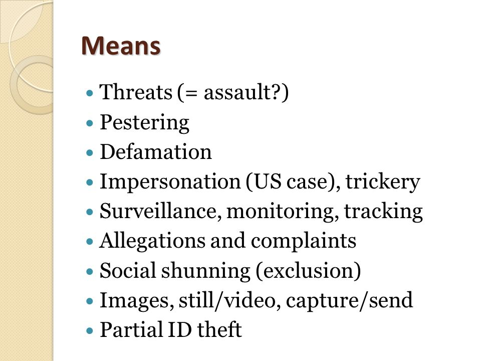 Means Threats (= assault?) Pestering Defamation Impersonation (US case), trickery Surveillance, monitoring, tracking Allegations and complaints Social shunning (exclusion) Images, still/video, capture/send Partial ID theft