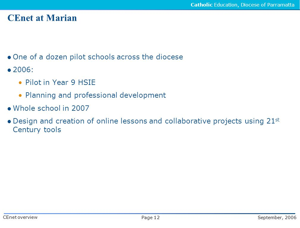Catholic Education, Diocese of Parramatta Page 12 September, 2006 CEnet overview CEnet at Marian One of a dozen pilot schools across the diocese 2006:  Pilot in Year 9 HSIE  Planning and professional development Whole school in 2007 Design and creation of online lessons and collaborative projects using 21 st Century tools