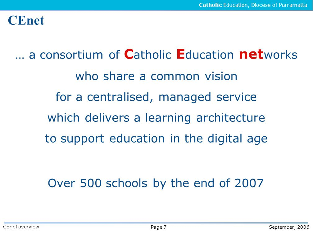 Catholic Education, Diocese of Parramatta Page 7 September, 2006 CEnet overview CEnet … a consortium of C atholic E ducation net works who share a common vision for a centralised, managed service which delivers a learning architecture to support education in the digital age Over 500 schools by the end of 2007