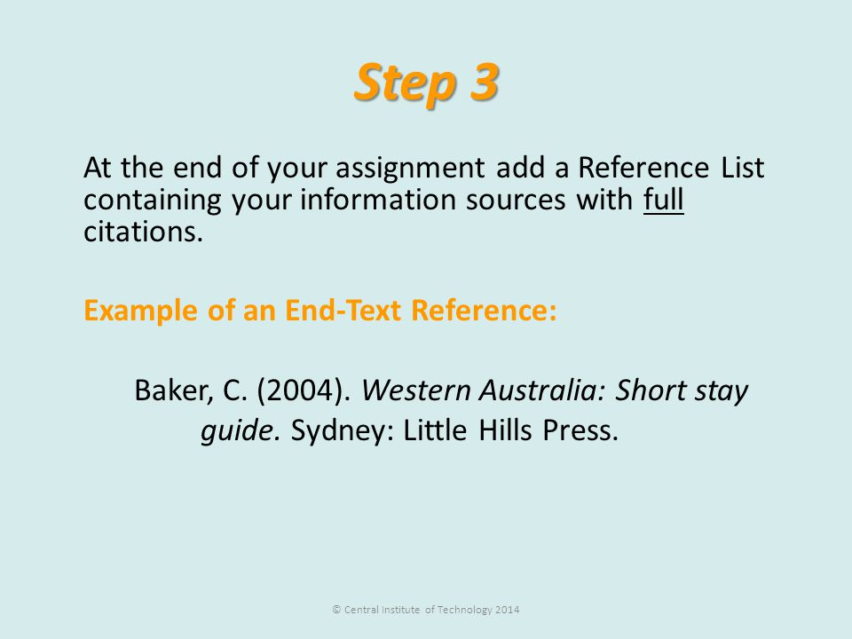 Step 3 At the end of your assignment add a Reference List containing your information sources with full citations. Example of an End-Text Reference: B