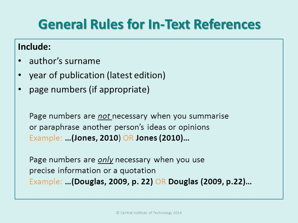 General Rules for In-Text References Include: author's surname year of publication (latest edition) page numbers (if appropriate) Page numbers are not necessary when you summarise or paraphrase another person's ideas or opinions Example: …(Jones, 2010) OR Jones (2010)… Page numbers are only necessary when you use precise information or a quotation Example: …(Douglas, 2009, p.