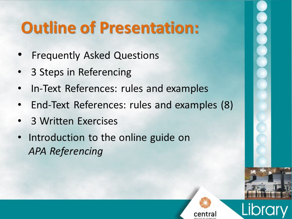Outline of Presentation: Outline of Presentation: Frequently Asked Questions 3 Steps in Referencing In-Text References: rules and examples End-Text References: rules and examples (8) 3 Written Exercises Introduction to the online guide on APA Referencing