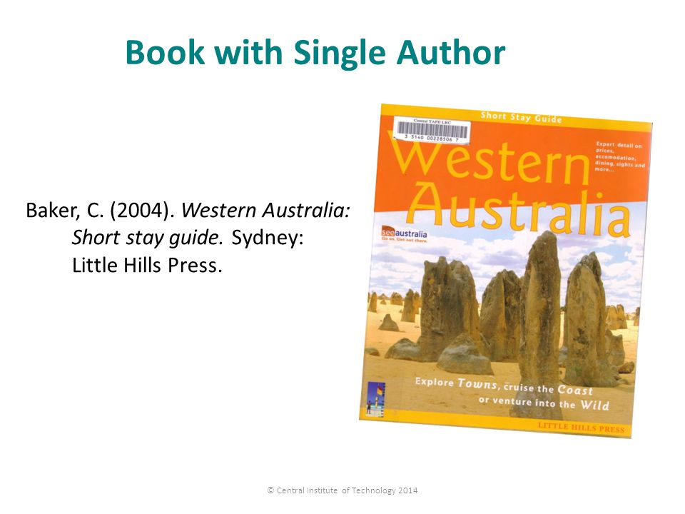 Book with Single Author Baker, C. (2004). Western Australia: Short stay guide. Sydney: Little Hills Press. © Central Institute of Technology 2014