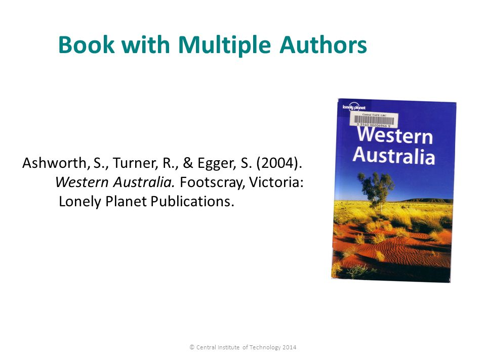 Book with Multiple Authors Ashworth, S., Turner, R., & Egger, S. (2004). Western Australia. Footscray, Victoria: Lonely Planet Publications. © Central