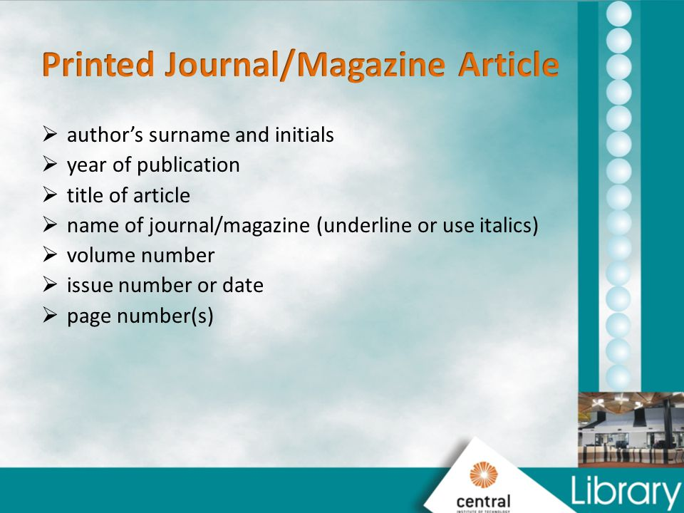  author's surname and initials  year of publication  title of article  name of journal/magazine (underline or use italics)  volume number  issue