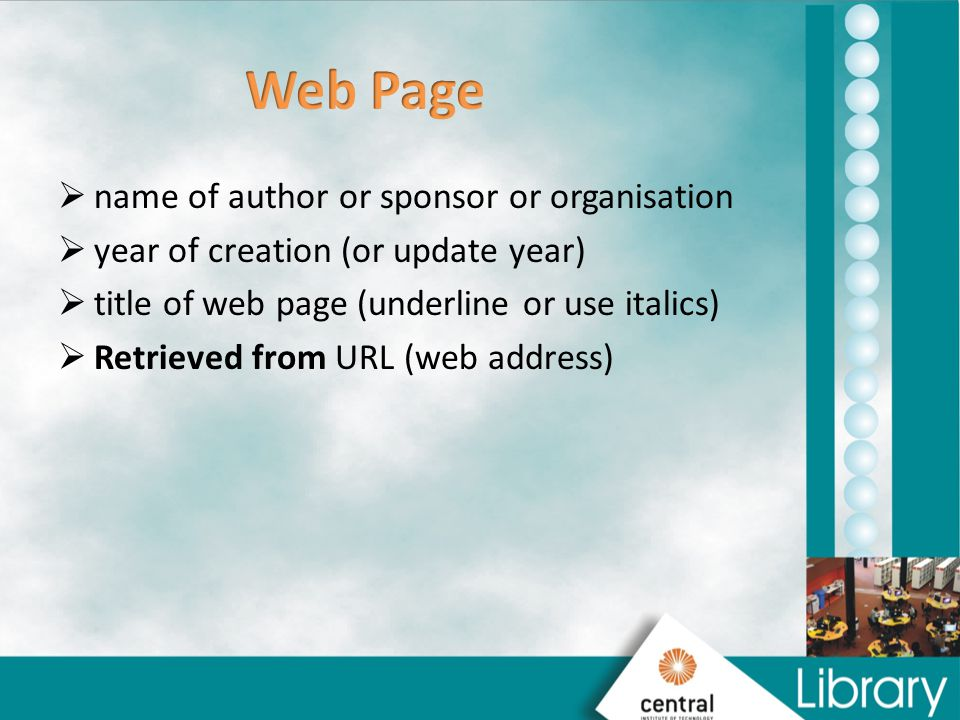  name of author or sponsor or organisation  year of creation (or update year)  title of web page (underline or use italics)  Retrieved from URL (web address)