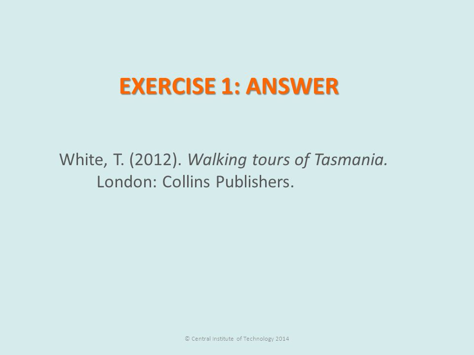 EXERCISE 1: ANSWER White, T. (2012). Walking tours of Tasmania. London: Collins Publishers. © Central Institute of Technology 2014