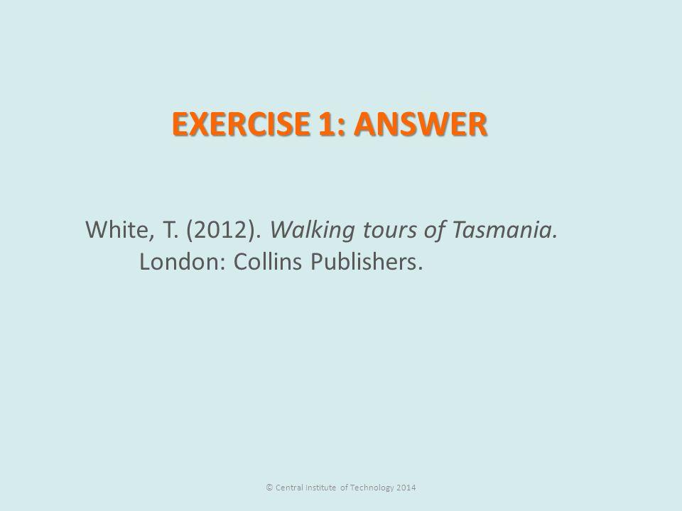 EXERCISE 1: ANSWER White, T.(2012). Walking tours of Tasmania.