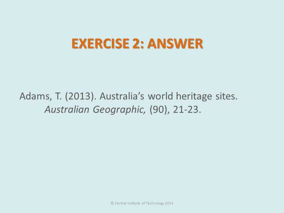 EXERCISE 2: ANSWER Adams, T. (2013). Australia's world heritage sites. Australian Geographic, (90), 21-23. © Central Institute of Technology 2014