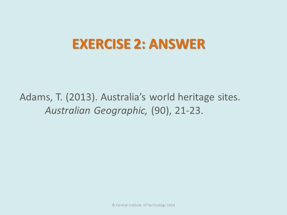 EXERCISE 2: ANSWER Adams, T.(2013). Australia's world heritage sites.