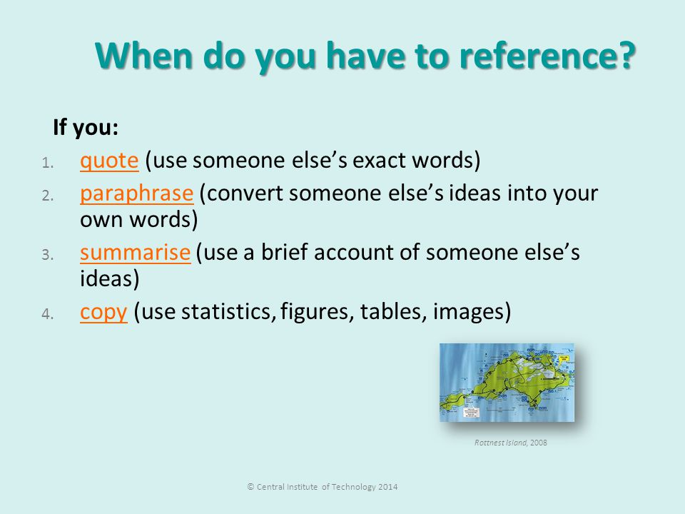 When do you have to reference? When do you have to reference? If you: 1. quote (use someone else's exact words) 2. paraphrase (convert someone else's