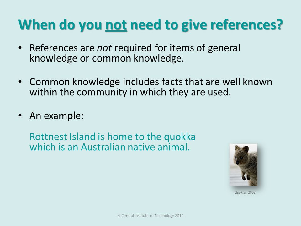 When do you not need to give references? References are not required for items of general knowledge or common knowledge. Common knowledge includes fac