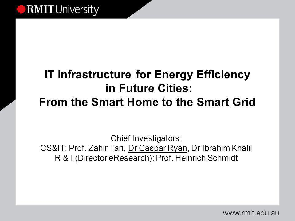 IT Infrastructure for Energy Efficiency in Future Cities: From the Smart Home to the Smart Grid Chief Investigators: CS&IT: Prof. Zahir Tari, Dr Caspa