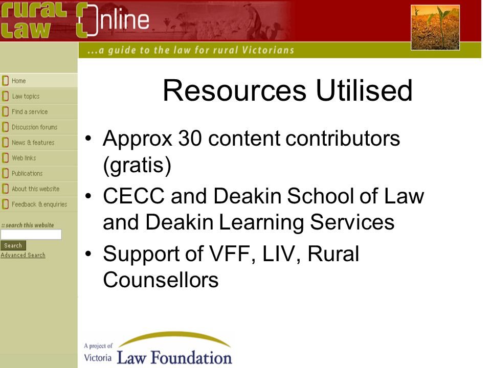 Resources Utilised Approx 30 content contributors (gratis) CECC and Deakin School of Law and Deakin Learning Services Support of VFF, LIV, Rural Counsellors