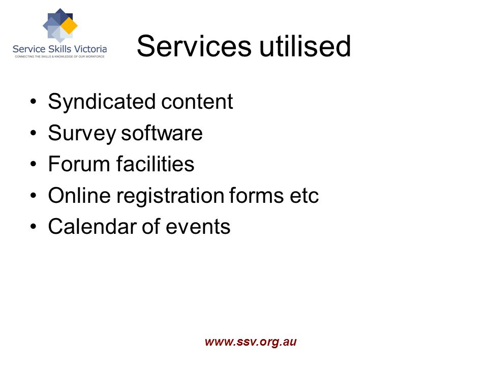www.ssv.org.au Services utilised Syndicated content Survey software Forum facilities Online registration forms etc Calendar of events
