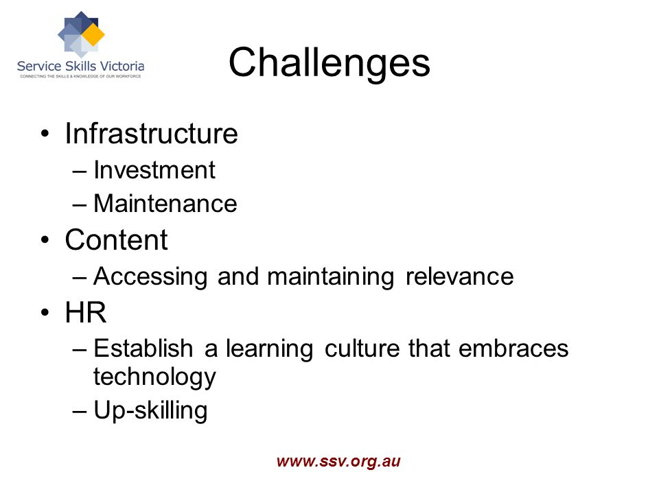 www.ssv.org.au Challenges Infrastructure –Investment –Maintenance Content –Accessing and maintaining relevance HR –Establish a learning culture that embraces technology –Up-skilling