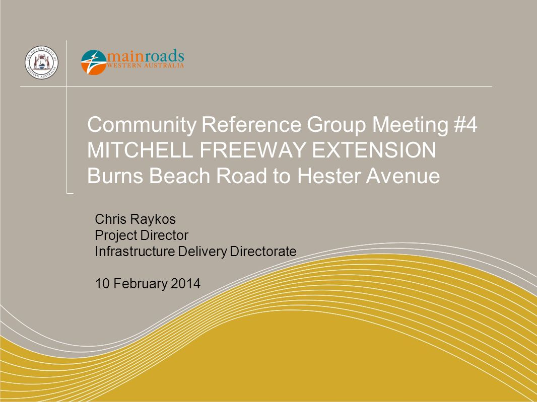 Community Reference Group Meeting #4 MITCHELL FREEWAY EXTENSION Burns Beach Road to Hester Avenue Chris Raykos Project Director Infrastructure Deliver